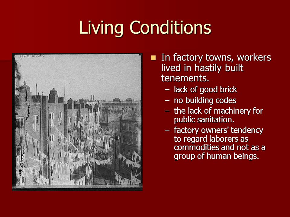 Living Conditions In factory towns, workers lived in hastily built tenements. lack of good brick. no building codes.