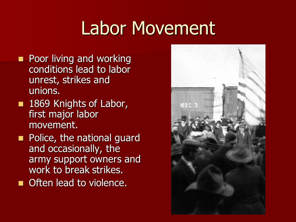 Labor Movement Poor living and working conditions lead to labor unrest, strikes and unions. 1869 Knights of Labor, first major labor movement.