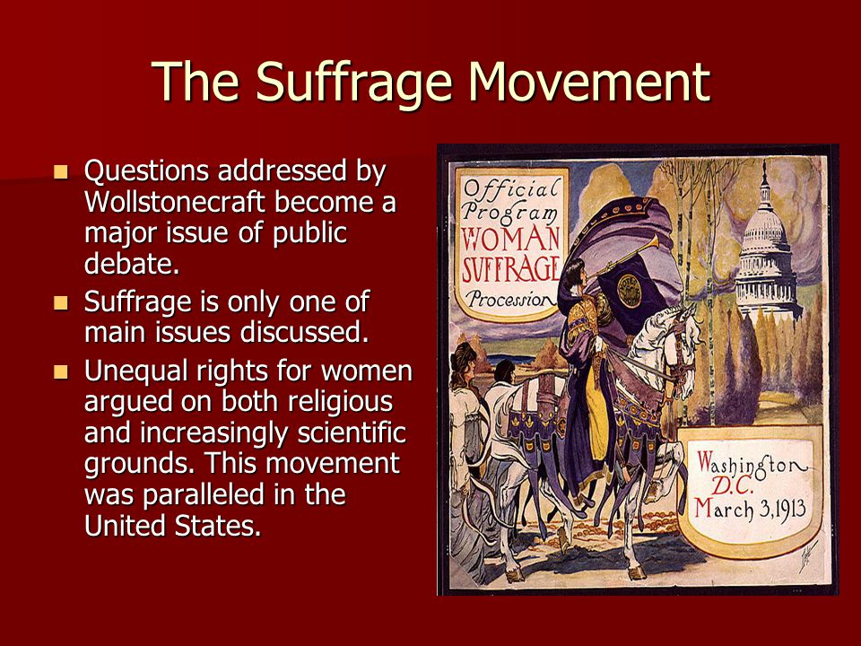 The Suffrage Movement Questions addressed by Wollstonecraft become a major issue of public debate. Suffrage is only one of main issues discussed.