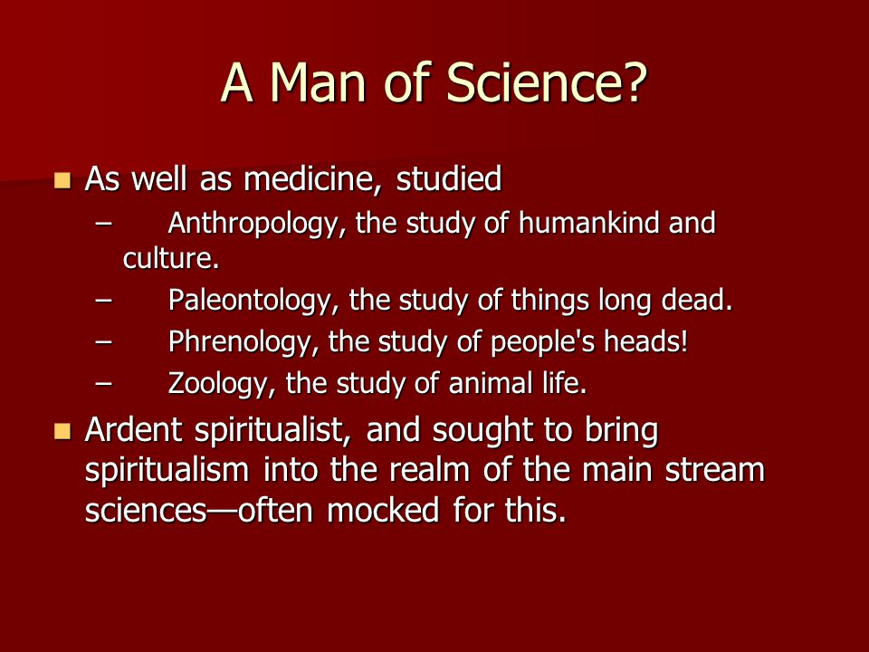 A Man of Science As well as medicine, studied