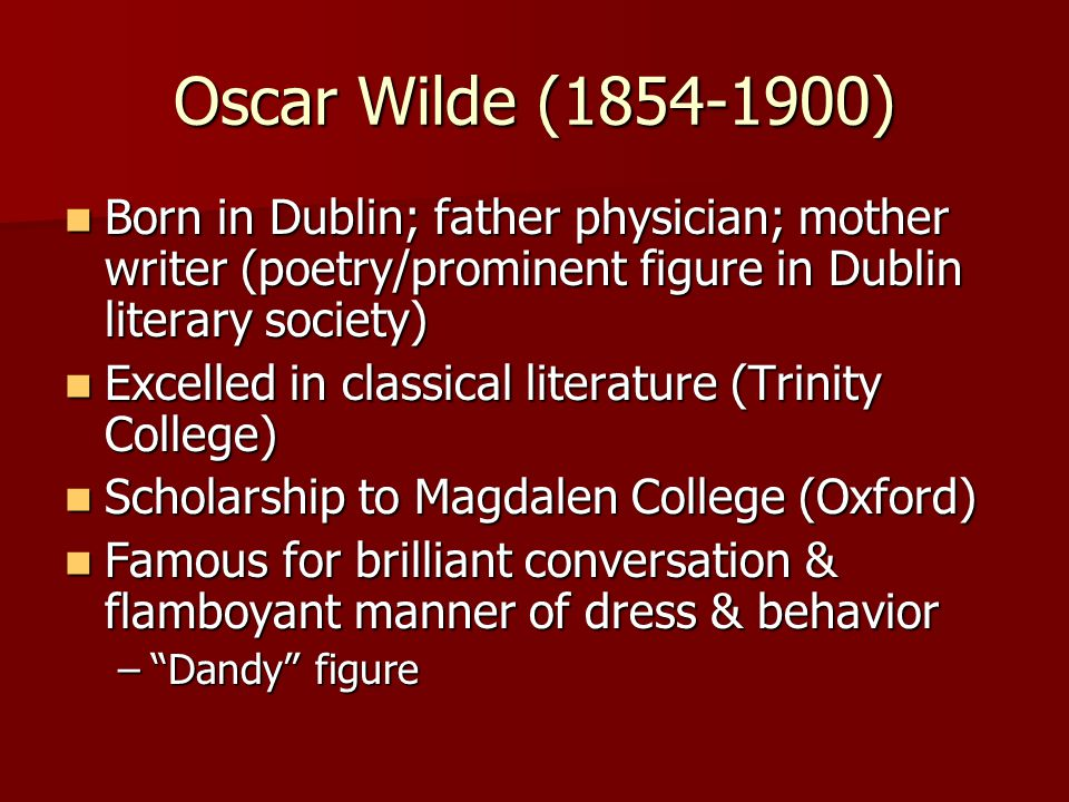 Oscar Wilde (1854-1900) Born in Dublin; father physician; mother writer (poetry/prominent figure in Dublin literary society)