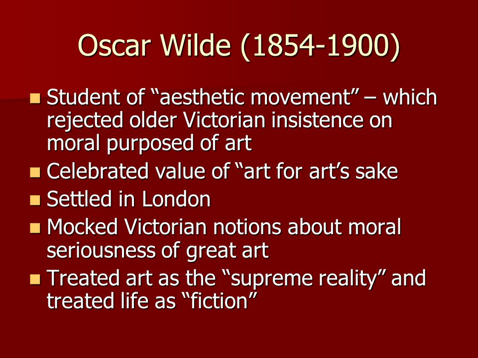 Oscar Wilde (1854-1900) Student of aesthetic movement – which rejected older Victorian insistence on moral purposed of art.