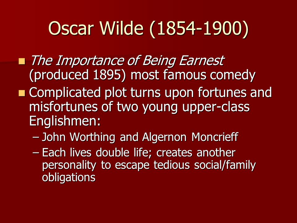 Oscar Wilde (1854-1900) The Importance of Being Earnest (produced 1895) most famous comedy.
