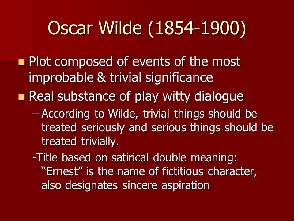 Oscar Wilde (1854-1900) Plot composed of events of the most improbable & trivial significance. Real substance of play witty dialogue.