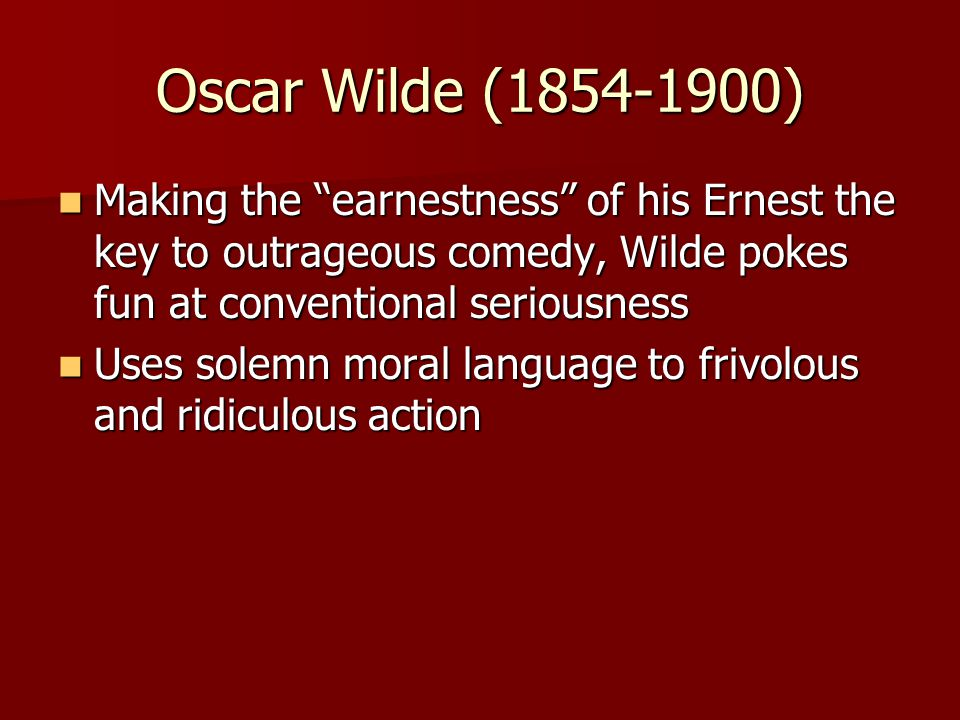 Oscar Wilde (1854-1900) Making the earnestness of his Ernest the key to outrageous comedy, Wilde pokes fun at conventional seriousness.