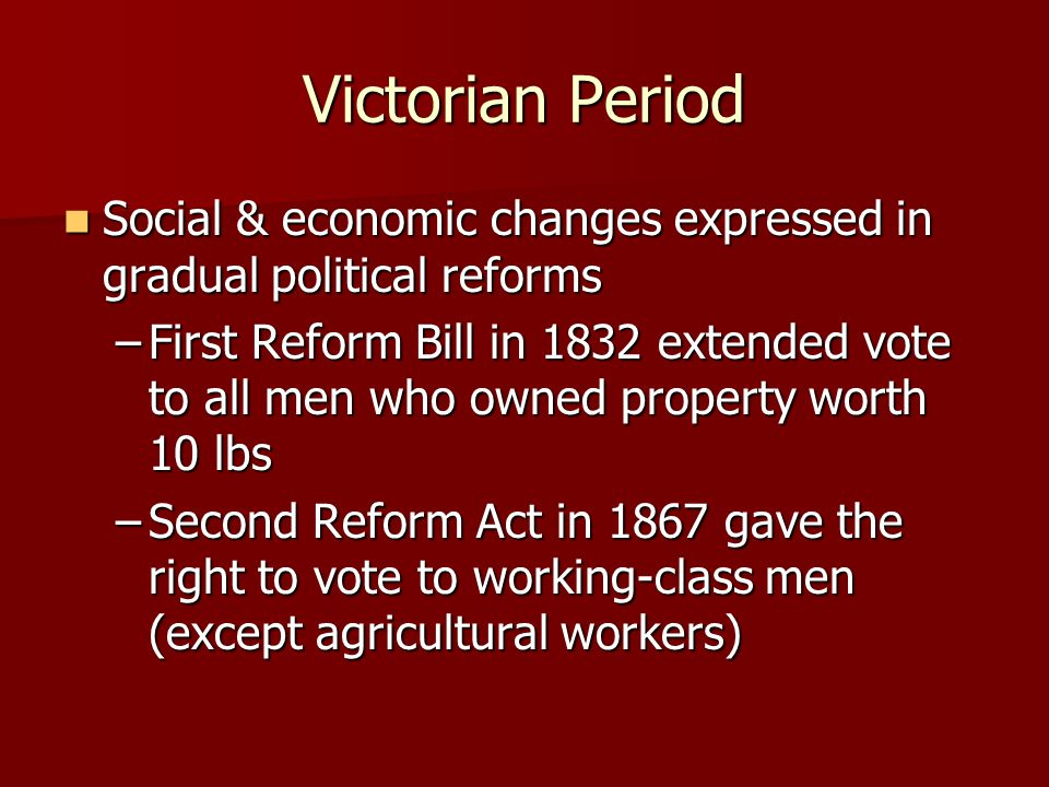 Victorian Period Social & economic changes expressed in gradual political reforms.