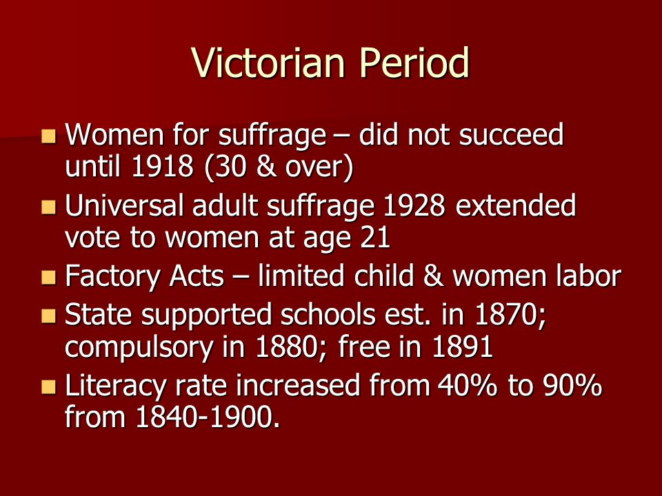 Victorian Period Women for suffrage – did not succeed until 1918 (30 & over) Universal adult suffrage 1928 extended vote to women at age 21.