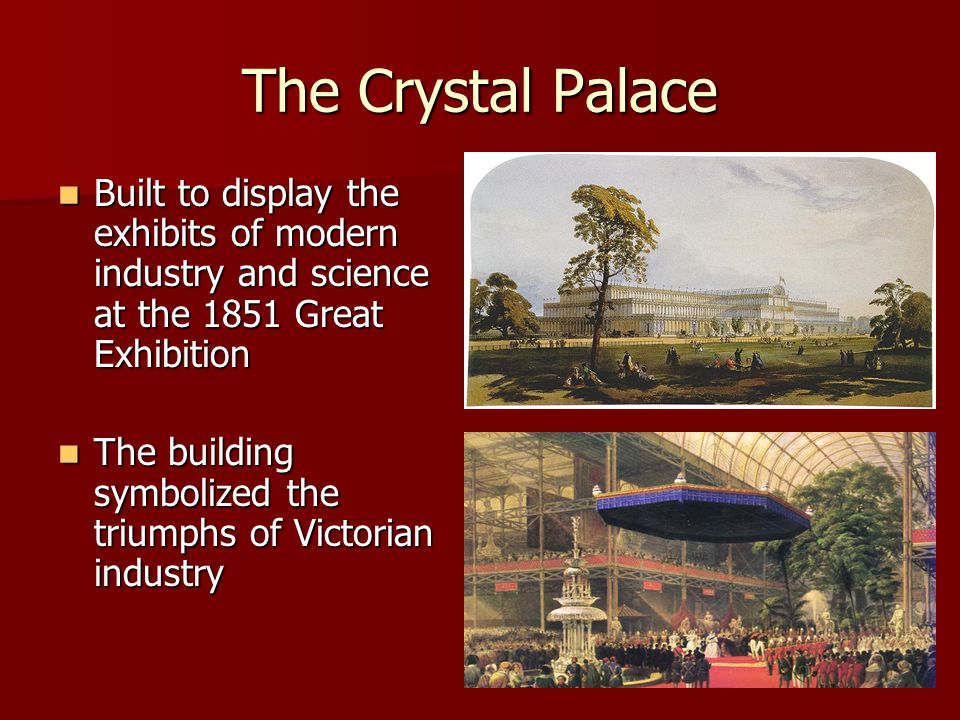 The Crystal Palace Built to display the exhibits of modern industry and science at the 1851 Great Exhibition.