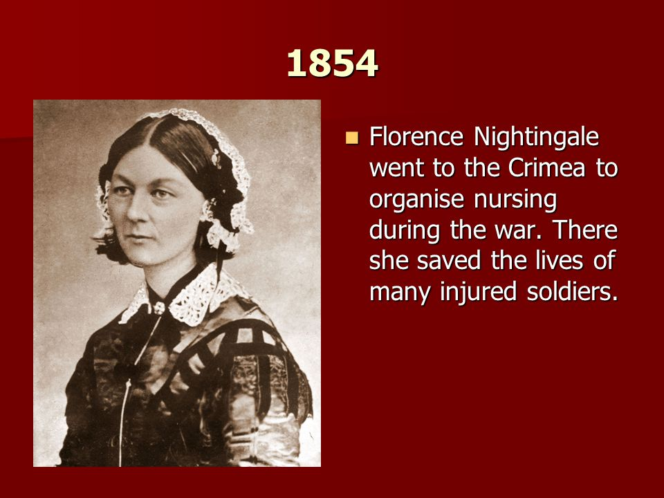 1854 Florence Nightingale went to the Crimea to organise nursing during the war.