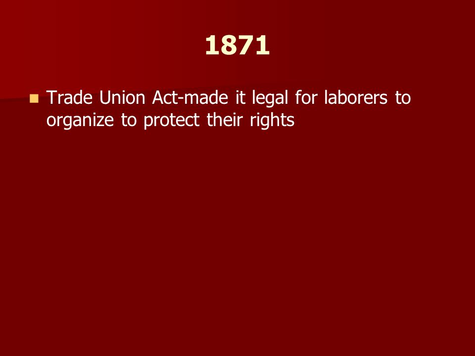 1871 Trade Union Act-made it legal for laborers to organize to protect their rights