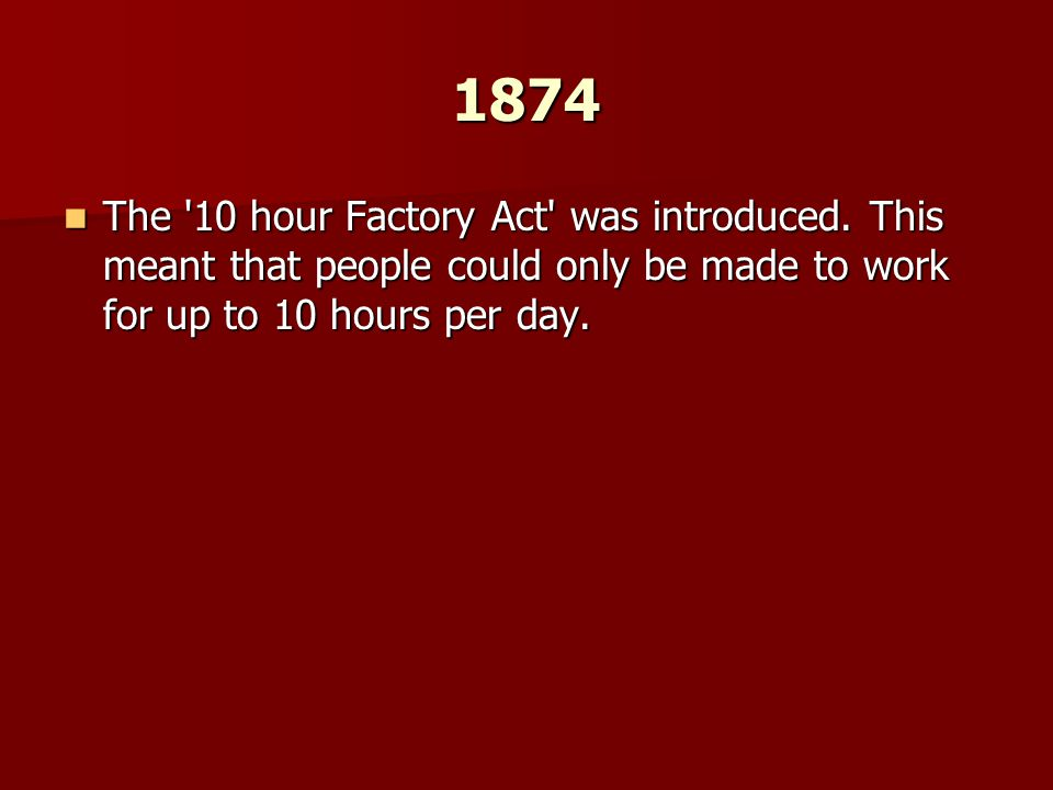 1874 The 10 hour Factory Act was introduced.