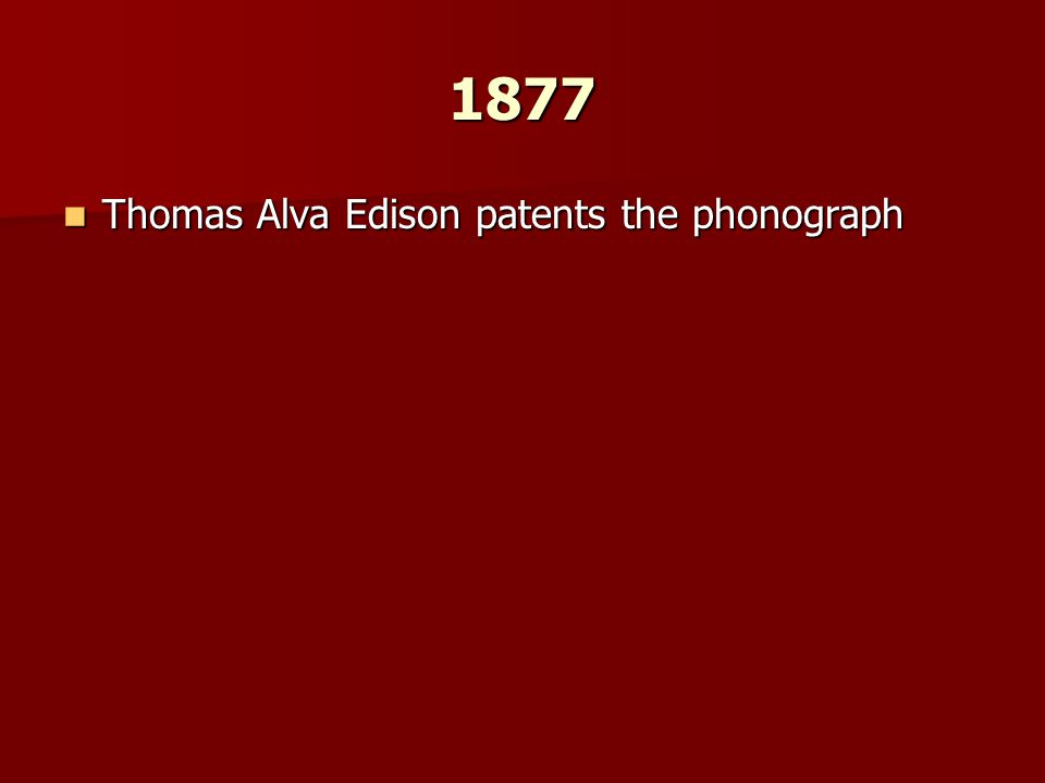 1877 Thomas Alva Edison patents the phonograph