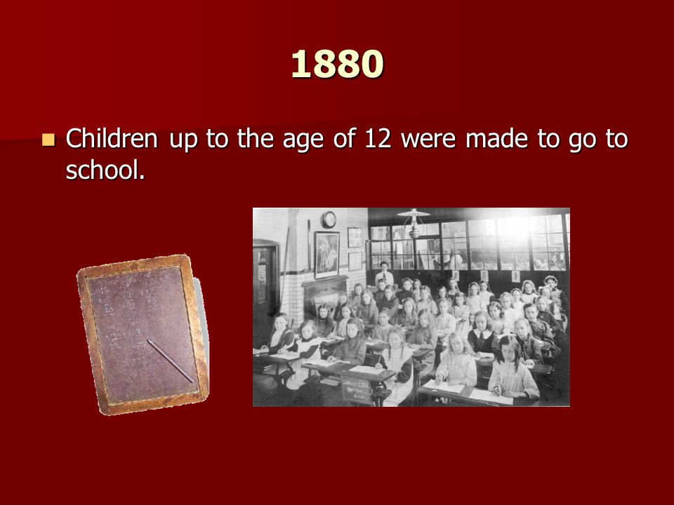 1880 Children up to the age of 12 were made to go to school.