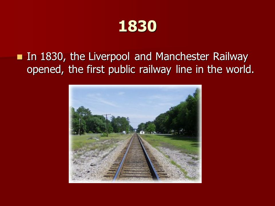 1830 In 1830, the Liverpool and Manchester Railway opened, the first public railway line in the world.