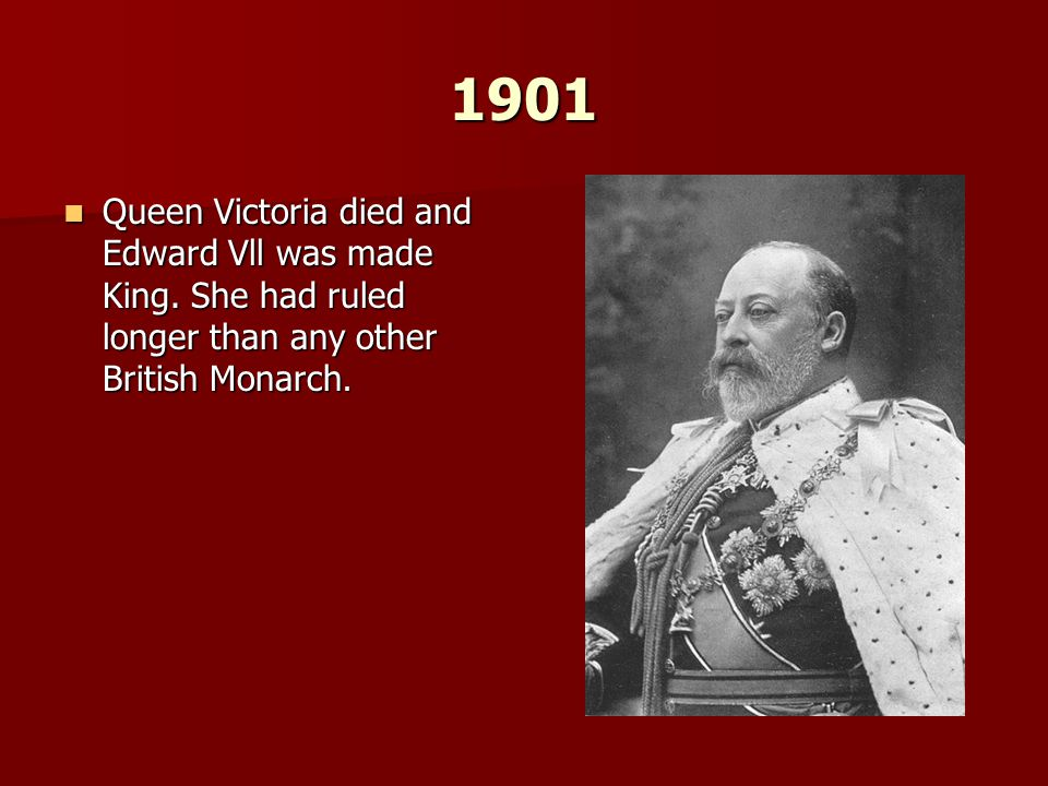 1901 Queen Victoria died and Edward Vll was made King.