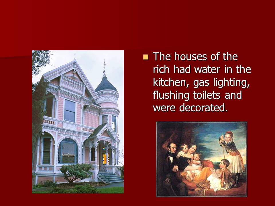 The houses of the rich had water in the kitchen, gas lighting, flushing toilets and were decorated.