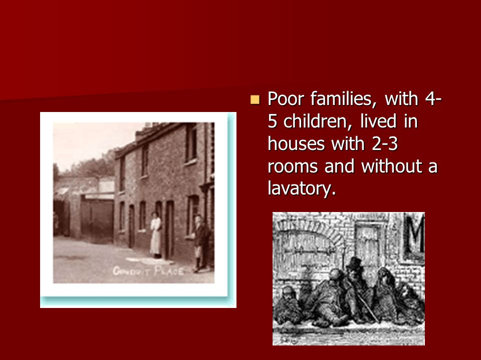 Poor families, with 4-5 children, lived in houses with 2-3 rooms and without a lavatory.