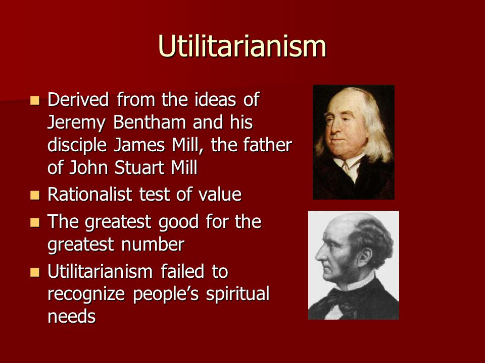 Utilitarianism Derived from the ideas of Jeremy Bentham and his disciple James Mill, the father of John Stuart Mill.