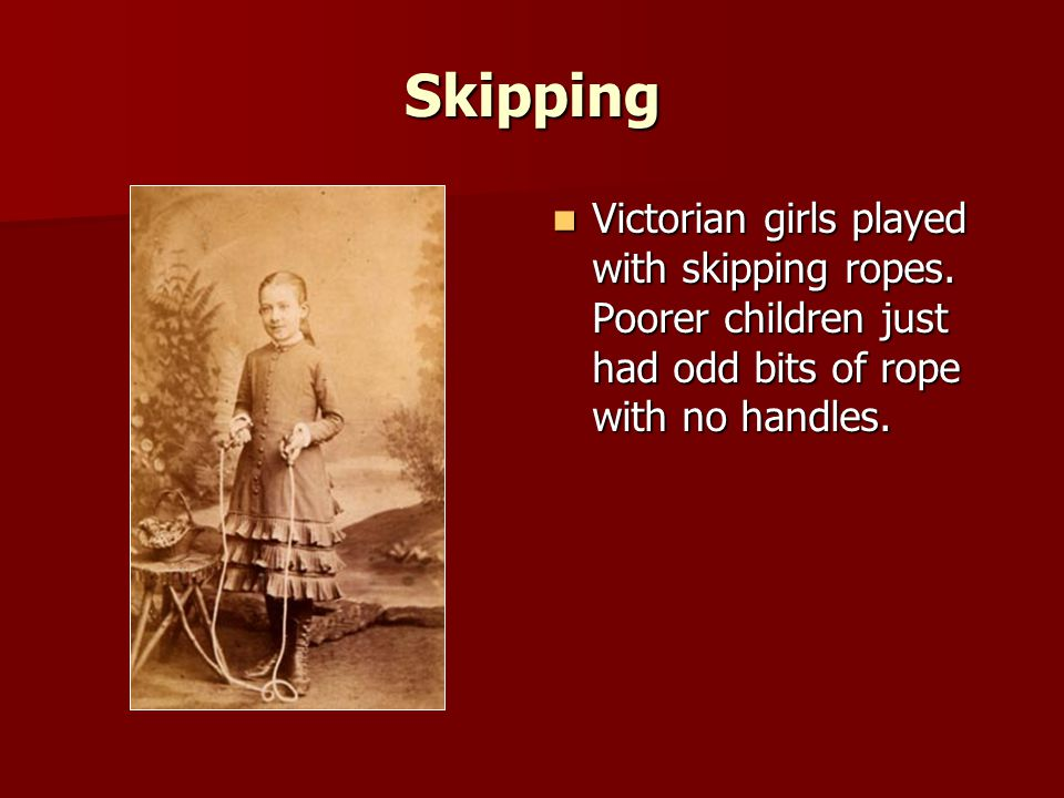 Skipping Victorian girls played with skipping ropes.