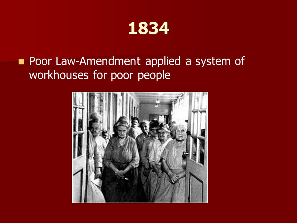 1834 Poor Law-Amendment applied a system of workhouses for poor people