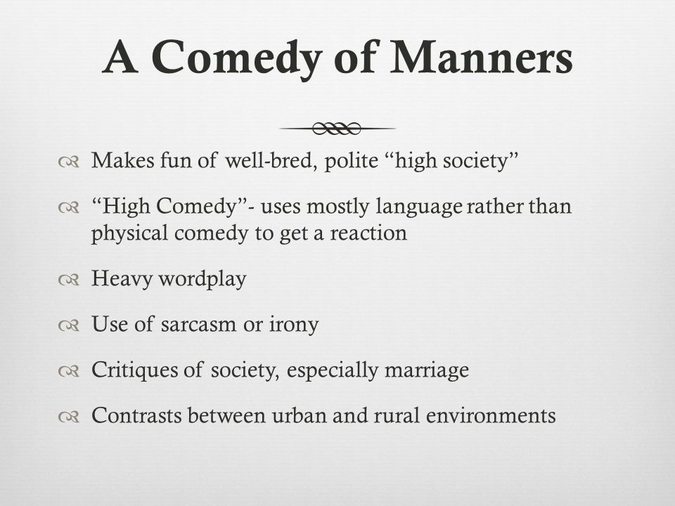 A Comedy of Manners Makes fun of well-bred, polite high society