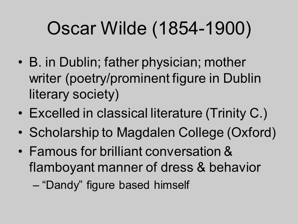 Oscar Wilde (1854-1900) B. in Dublin; father physician; mother writer (poetry/prominent figure in Dublin literary society)