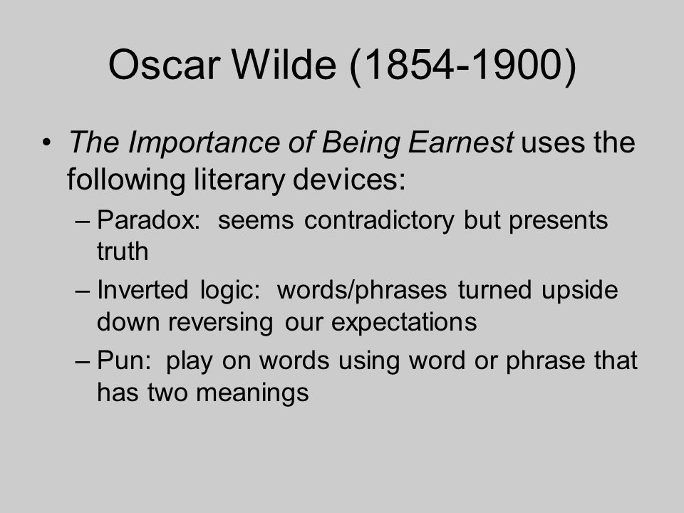 Oscar Wilde (1854-1900) The Importance of Being Earnest uses the following literary devices: Paradox: seems contradictory but presents truth.