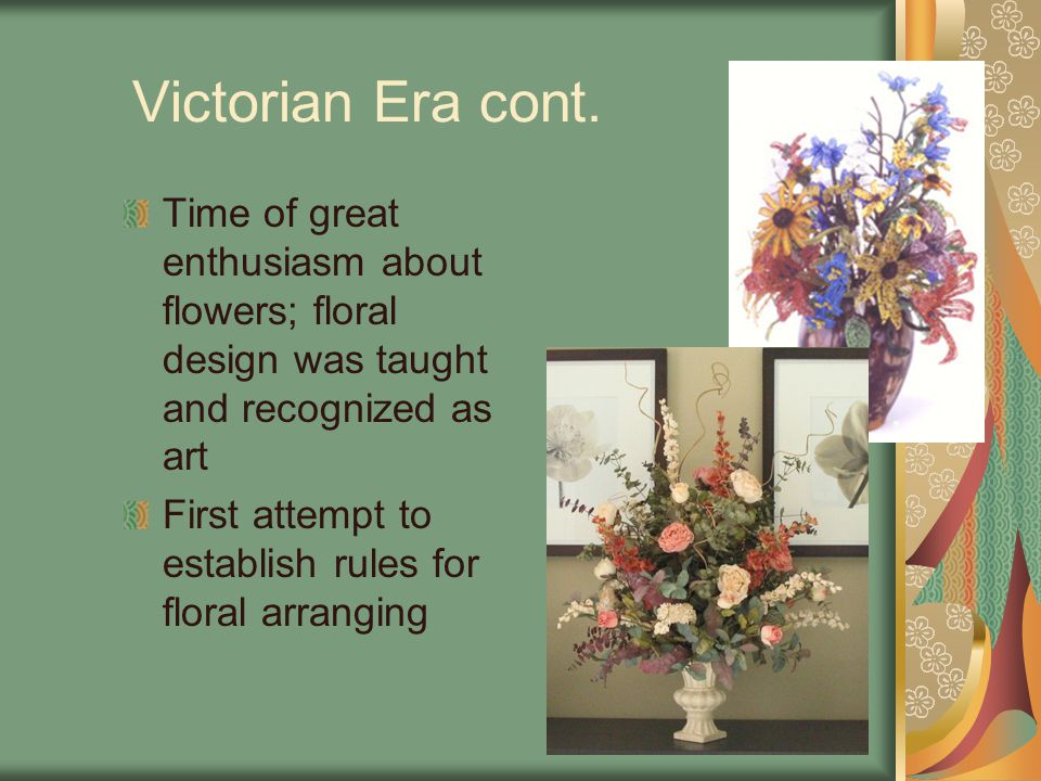 Victorian Era cont. Time of great enthusiasm about flowers; floral design was taught and recognized as art.