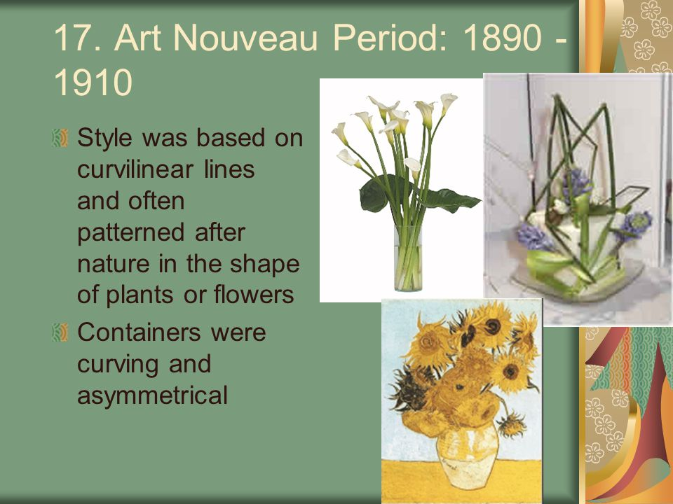 17. Art Nouveau Period: 1890 - 1910 Style was based on curvilinear lines and often patterned after nature in the shape of plants or flowers.
