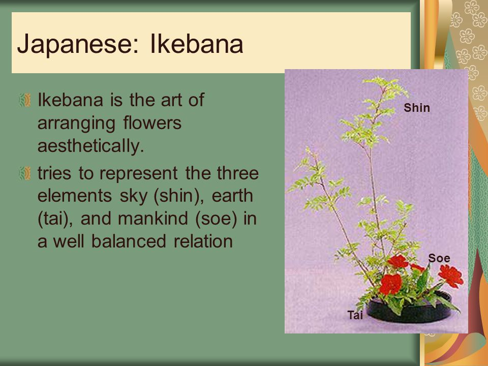 Japanese: Ikebana Ikebana is the art of arranging flowers aesthetically.
