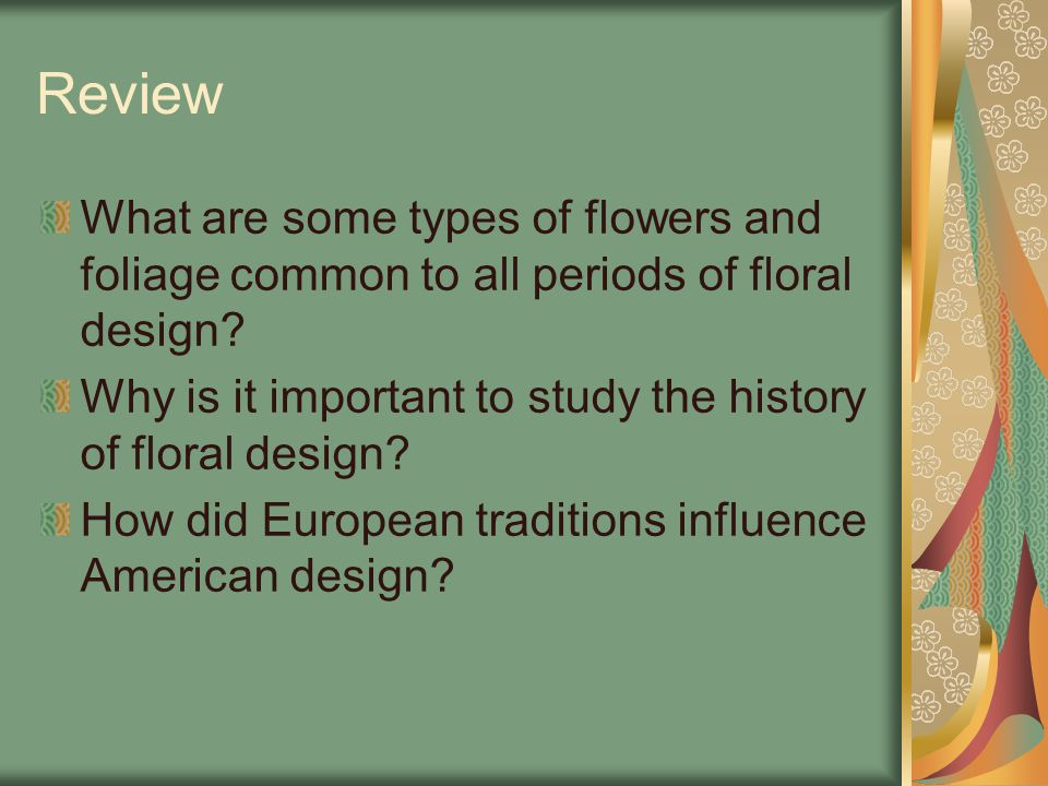 Review What are some types of flowers and foliage common to all periods of floral design Why is it important to study the history of floral design