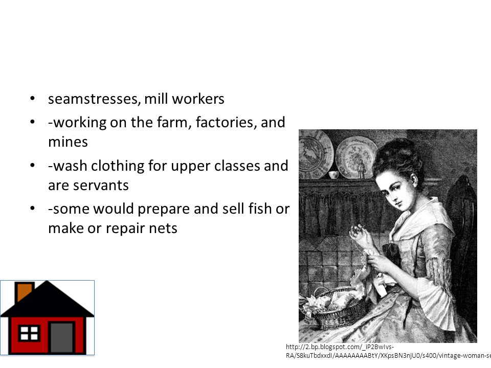 seamstresses, mill workers -working on the farm, factories, and mines