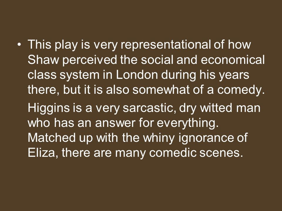 This play is very representational of how Shaw perceived the social and economical class system in London during his years there, but it is also somewhat of a comedy.