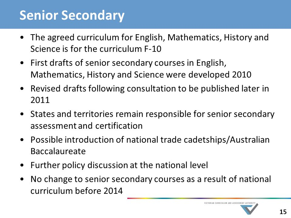 Senior Secondary The agreed curriculum for English, Mathematics, History and Science is for the curriculum F-10.