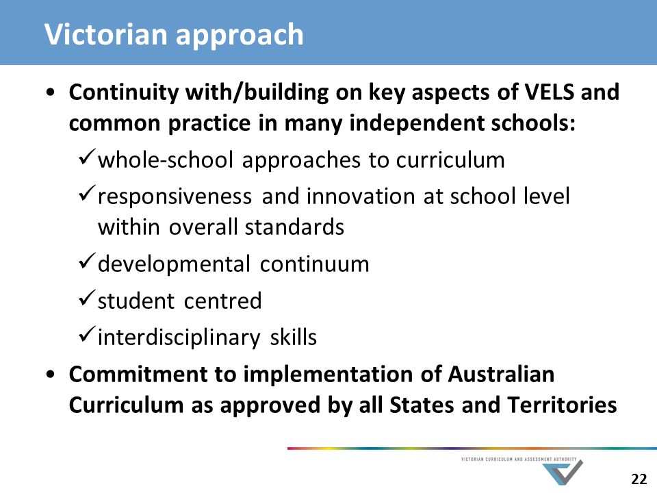 Victorian approach Continuity with/building on key aspects of VELS and common practice in many independent schools: