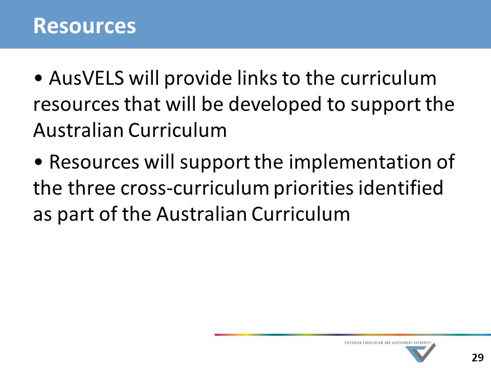 Resources AusVELS will provide links to the curriculum resources that will be developed to support the Australian Curriculum.