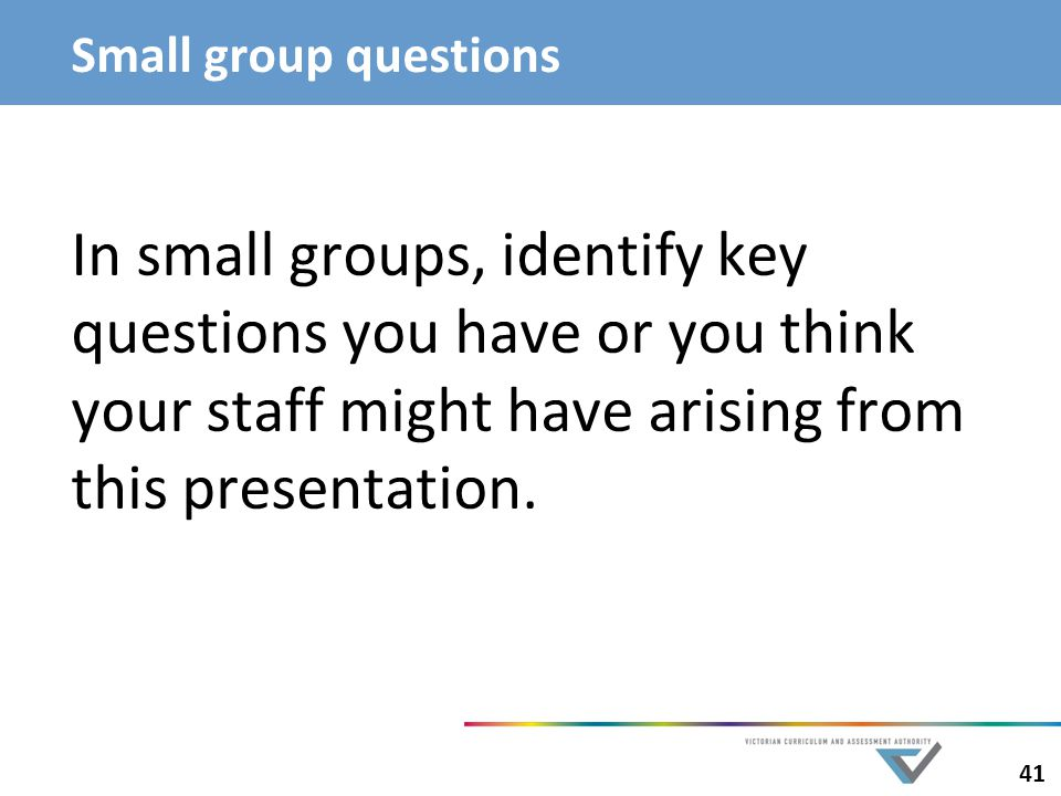 Small group questions In small groups, identify key questions you have or you think your staff might have arising from this presentation.