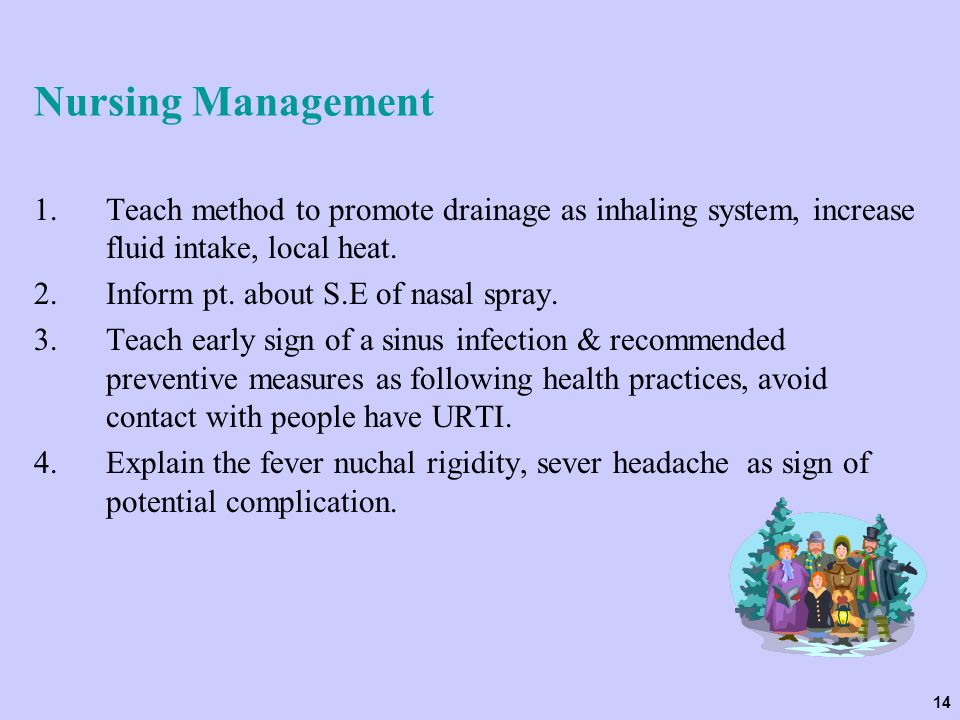 Nursing Management Teach method to promote drainage as inhaling system, increase fluid intake, local heat.
