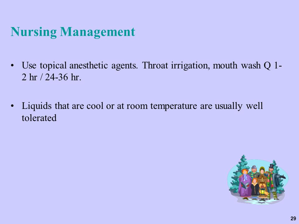 Nursing Management Use topical anesthetic agents. Throat irrigation, mouth wash Q 1-2 hr / 24-36 hr.