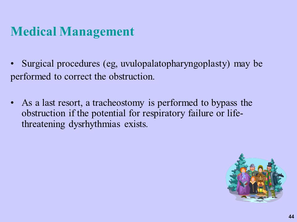 Medical Management Surgical procedures (eg, uvulopalatopharyngoplasty) may be. performed to correct the obstruction.
