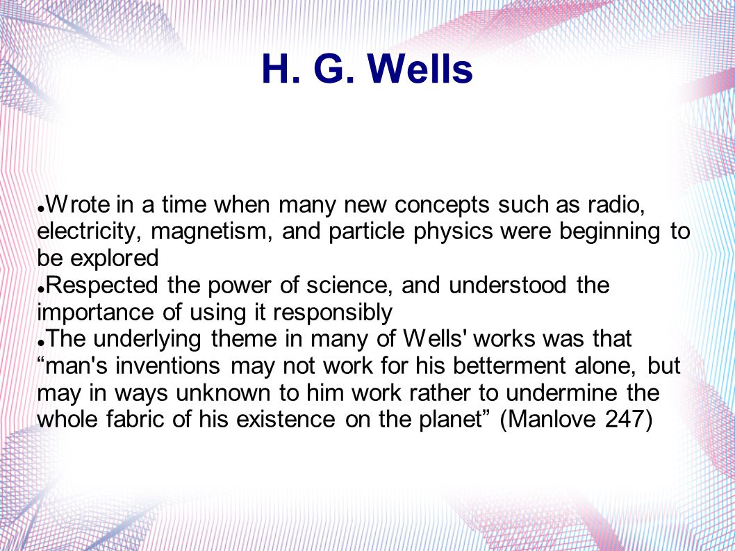 H. G. Wells Wrote in a time when many new concepts such as radio, electricity, magnetism, and particle physics were beginning to be explored.