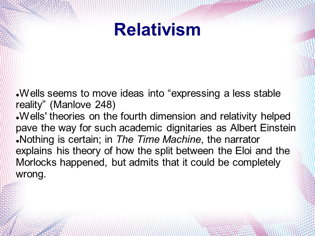 Relativism Wells seems to move ideas into expressing a less stable reality (Manlove 248)