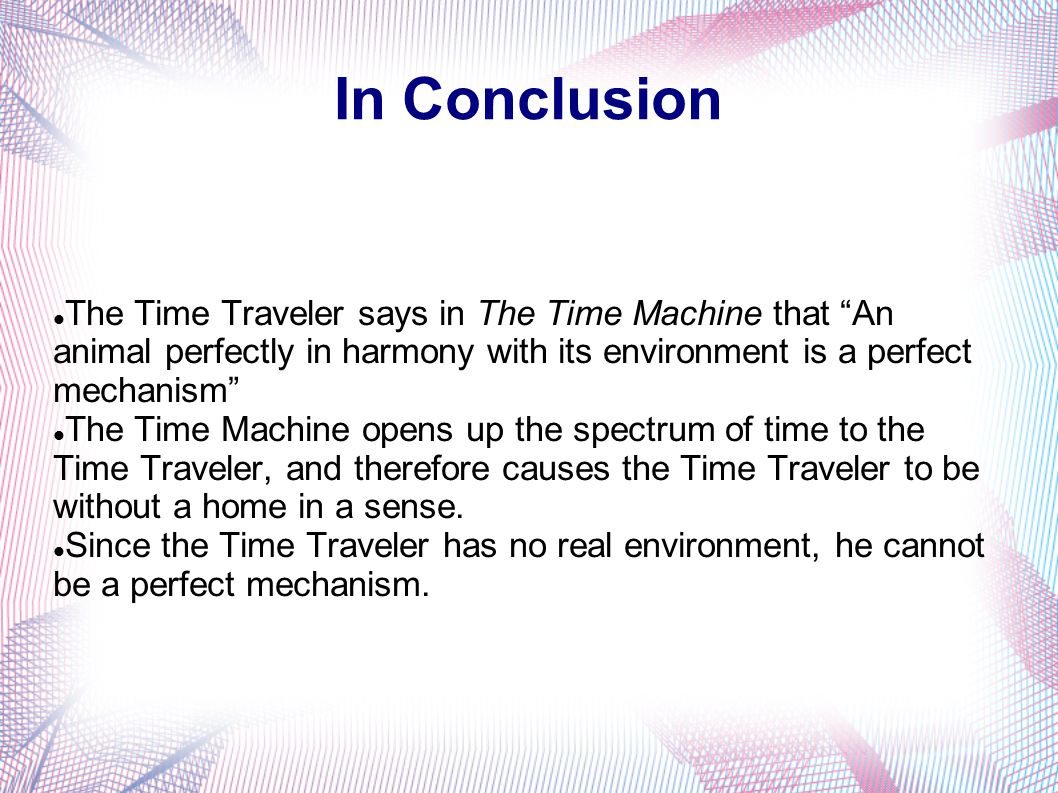 In Conclusion The Time Traveler says in The Time Machine that An animal perfectly in harmony with its environment is a perfect mechanism