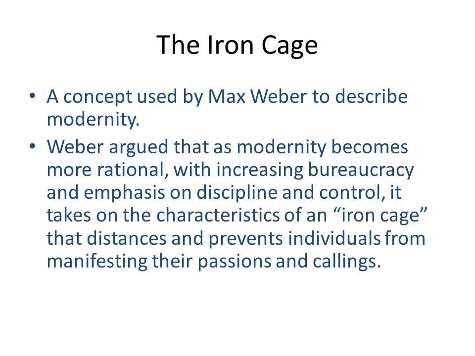 The Iron Cage A concept used by Max Weber to describe modernity.