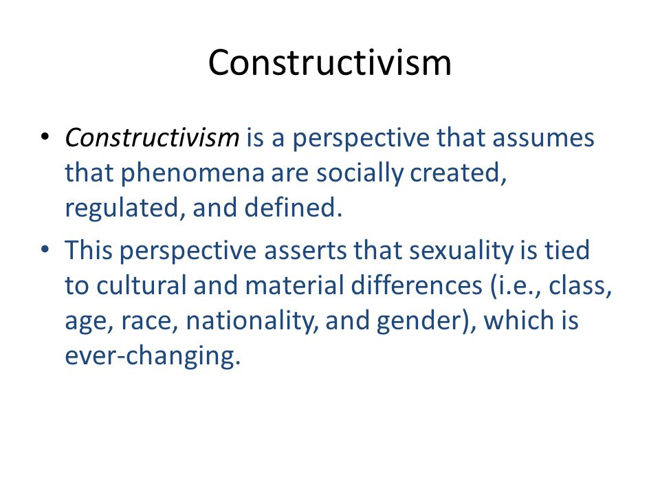 Constructivism Constructivism is a perspective that assumes that phenomena are socially created, regulated, and defined.