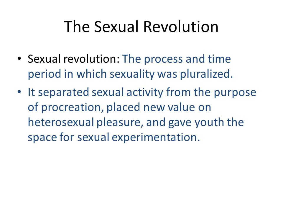 The Sexual Revolution Sexual revolution: The process and time period in which sexuality was pluralized.