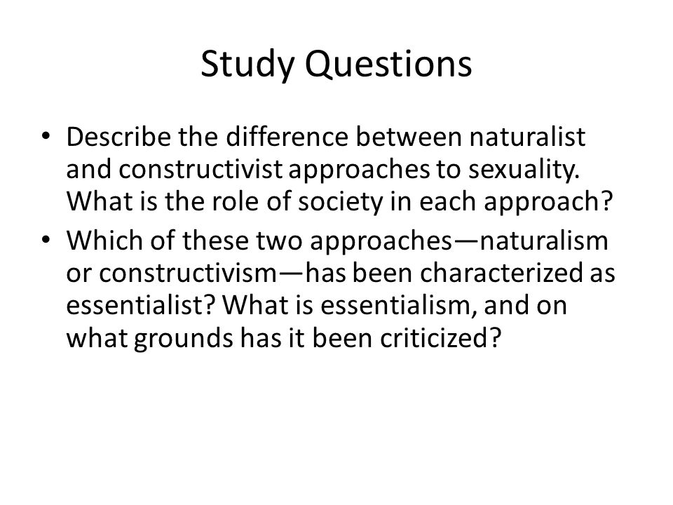 Study Questions Describe the difference between naturalist and constructivist approaches to sexuality. What is the role of society in each approach