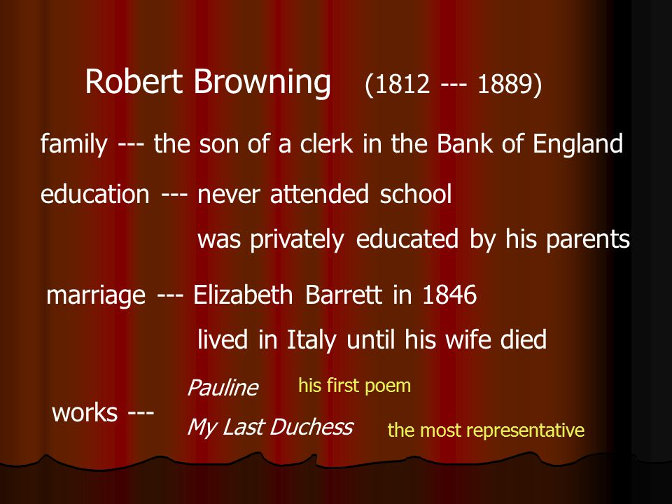 Robert Browning (1812 --- 1889) family --- the son of a clerk in the Bank of England. education --- never attended school.