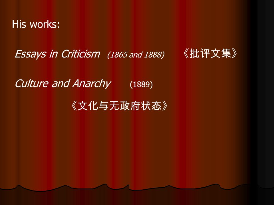 His works: Essays in Criticism (1865 and 1888) 《批评文集》 Culture and Anarchy (1889) 《文化与无政府状态》