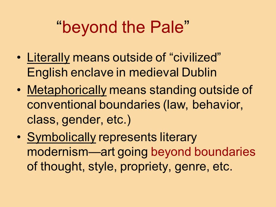 beyond the Pale Literally means outside of civilized English enclave in medieval Dublin.